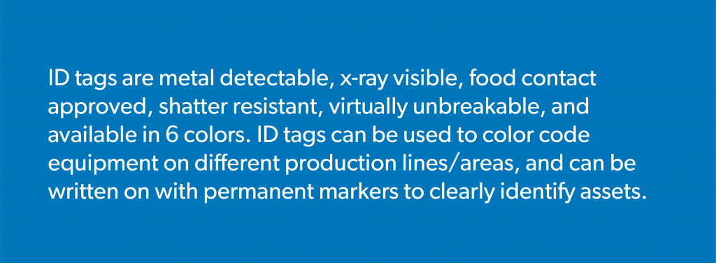 ID tags are metal detectable, x-ray visible, food contact approved, shatter resistant, virtually unbreakable, and available in 6 colors. ID tags can be used to color code equipment on different production lines/areas, and can be written on with permanent markers to clearly identify assets.