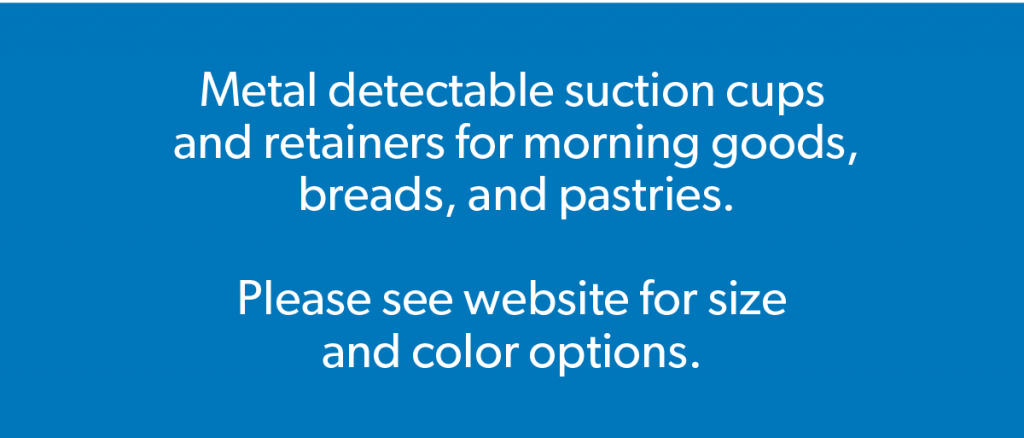 Metal detectable suction cups and retainers for morning goods, pastries, and breads. Please see website for sizes and color options.
